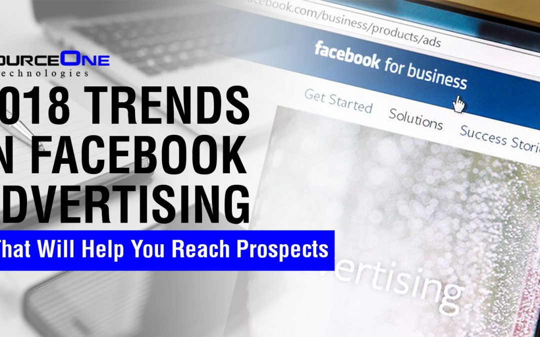 2018 Trends in Facebook Advertising That Will Help You Reach Prospects