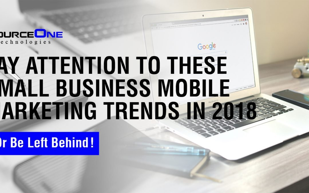 Pay Attention to These Small Business Mobile Marketing Trends in 2018, Or Be Left Behind!