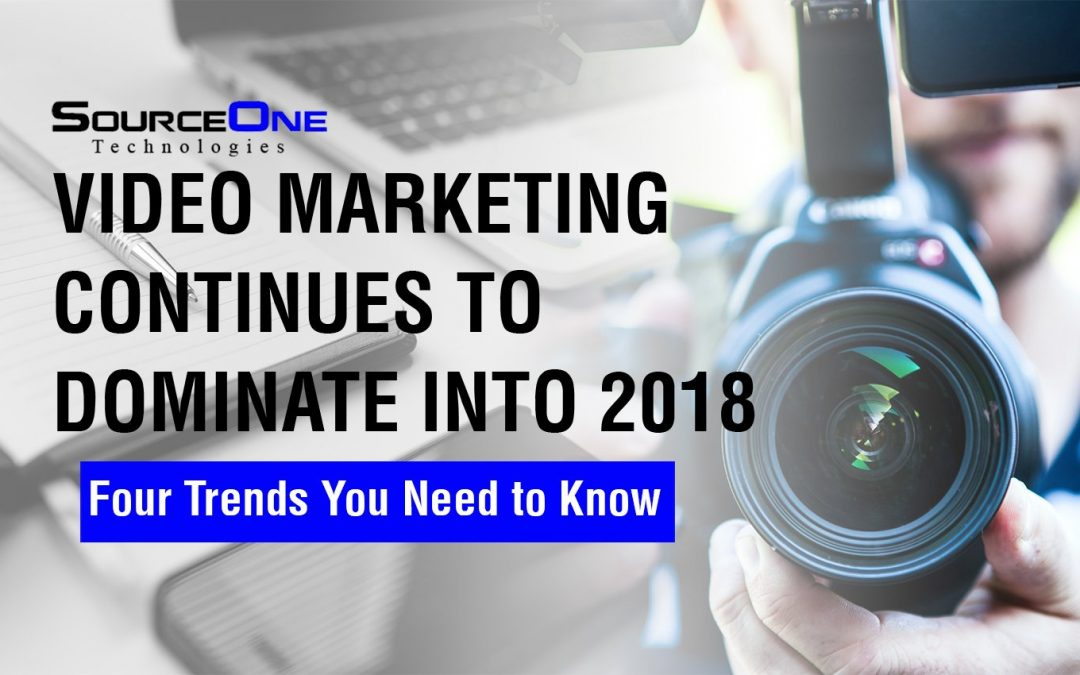 Video Marketing Continues to Dominate Into 2018 — Four Trends You Need to Know