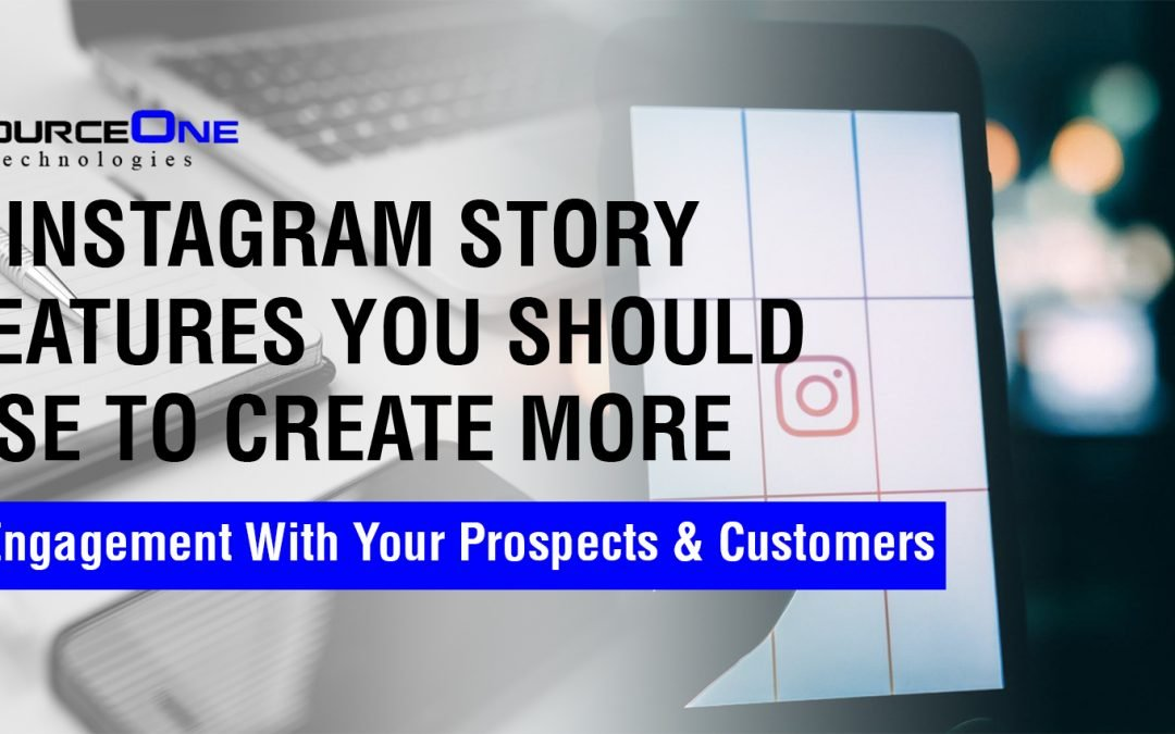 7 Instagram Story Features You Should Use To Create More Engagement With Your Prospects & Customers