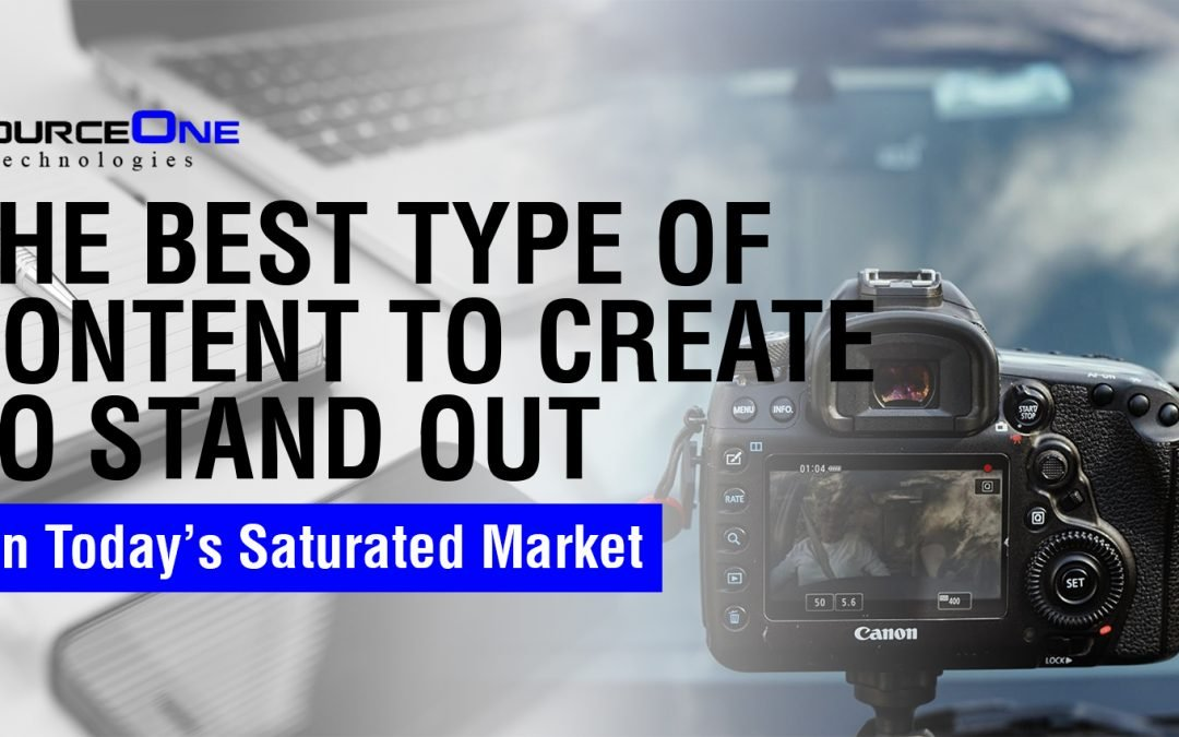 The Best Type of Content To Create To Stand Out In Today's Saturated Market