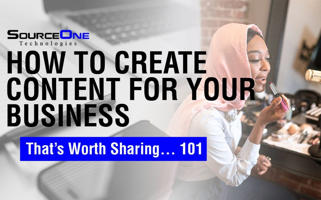 How to Create Content for Your Business That's Worth Sharing… 101