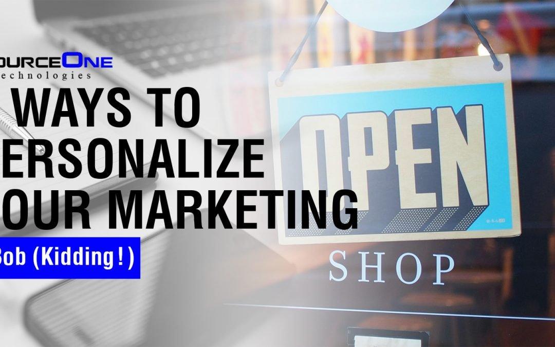6 Ways To Personalize Your Marketing, Bob (Kidding!)